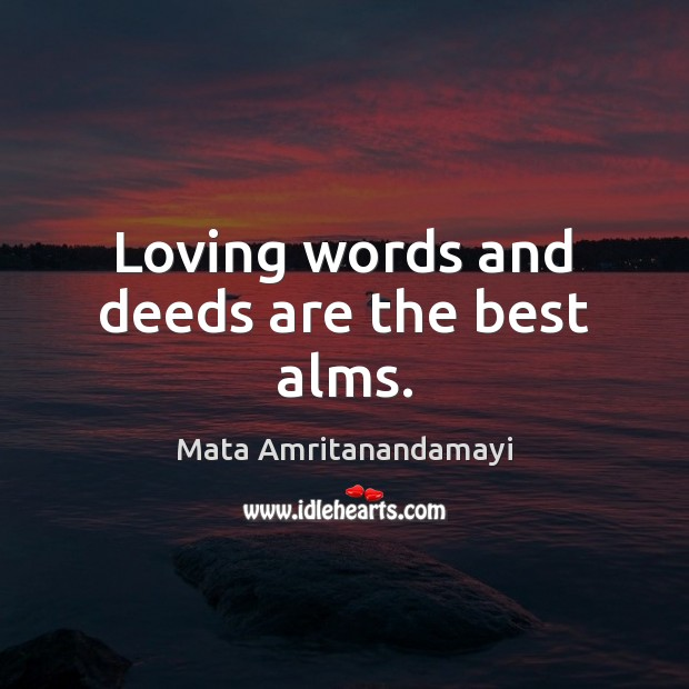 Loving words and deeds are the best alms. Mata Amritanandamayi Picture Quote