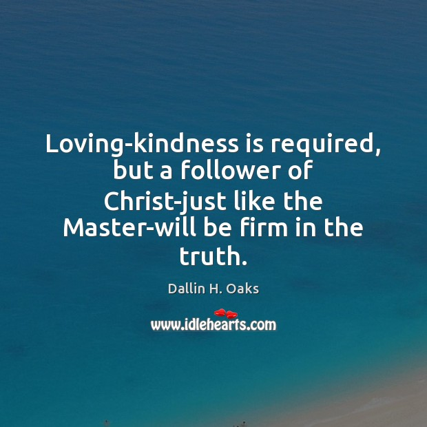 Loving-kindness is required, but a follower of Christ-just like the Master-will be Kindness Quotes Image