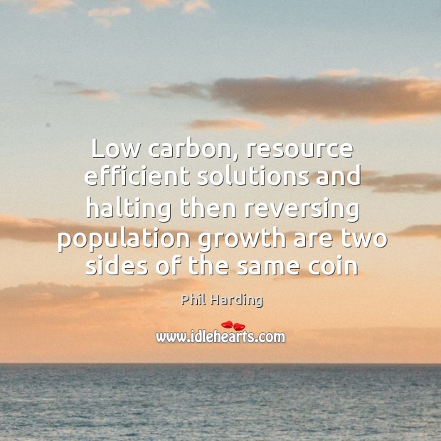 Low carbon, resource efficient solutions and halting then reversing population growth are Phil Harding Picture Quote