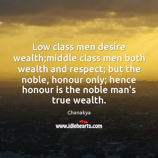 Low class men desire wealth;middle class men both wealth and respect; Chanakya Picture Quote
