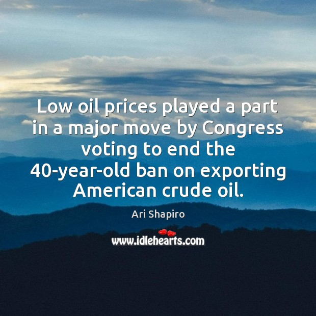 Low oil prices played a part in a major move by Congress Vote Quotes Image