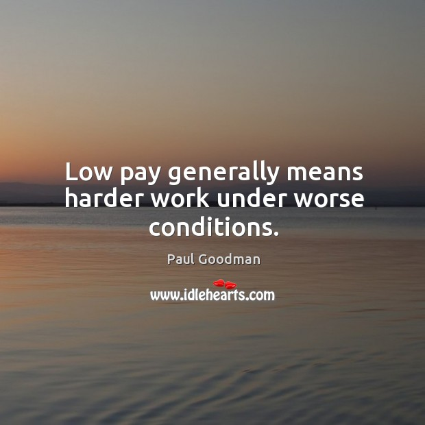 Low pay generally means harder work under worse conditions. Paul Goodman Picture Quote