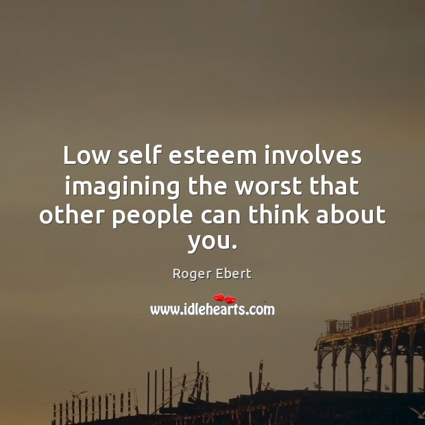 Low self esteem involves imagining the worst that other people can think about you. Roger Ebert Picture Quote