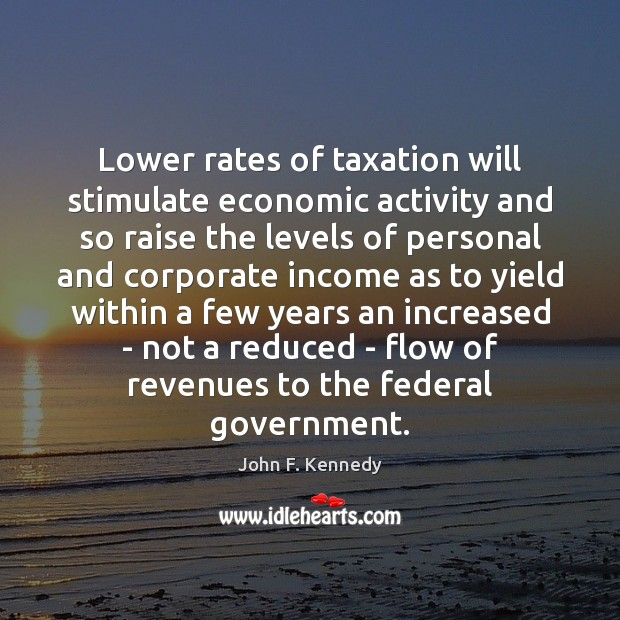 Lower rates of taxation will stimulate economic activity and so raise the John F. Kennedy Picture Quote