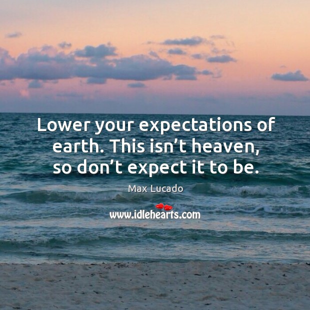 Lower your expectations of earth. This isn't heaven, so don't expect it to be. Image