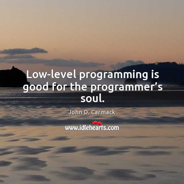 Low-level programming is good for the programmer's soul. Image
