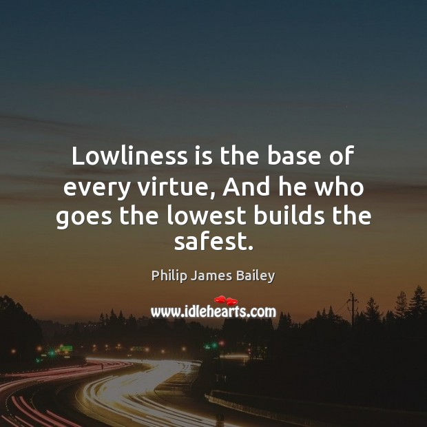 Lowliness is the base of every virtue, And he who goes the lowest builds the safest. Philip James Bailey Picture Quote