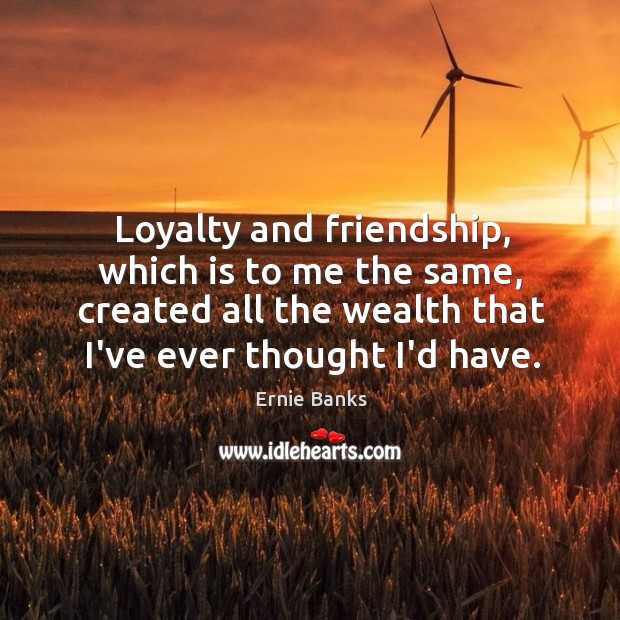 Image, Loyalty and friendship, which is to me the same, created all the