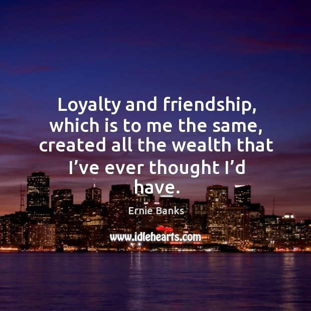 Image, Loyalty and friendship, which is to me the same, created all the wealth that I've ever thought I'd have.