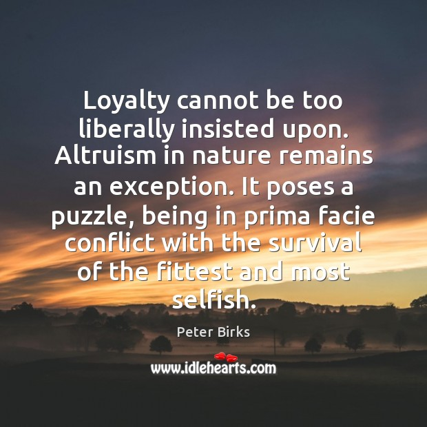 Loyalty cannot be too liberally insisted upon. Altruism in nature remains an Image