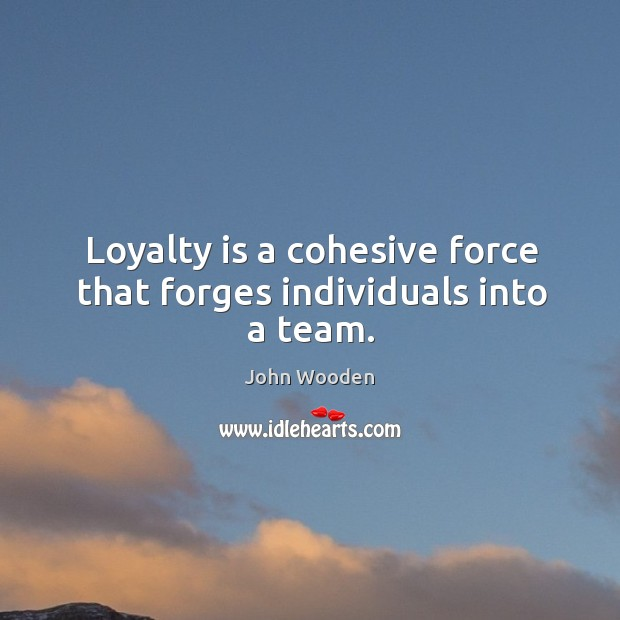 Loyalty is a cohesive force that forges individuals into a team. Loyalty Quotes Image