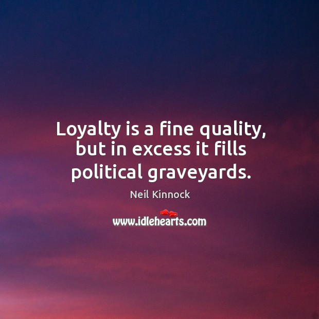 Loyalty is a fine quality, but in excess it fills political graveyards. Loyalty Quotes Image