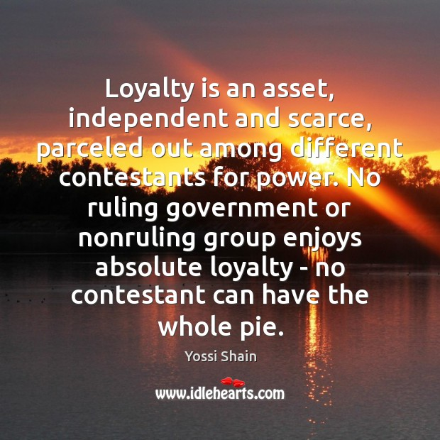 Loyalty is an asset, independent and scarce, parceled out among different contestants Loyalty Quotes