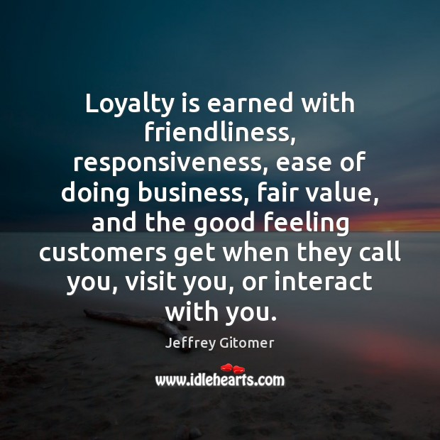 Loyalty is earned with friendliness, responsiveness, ease of doing business, fair value, Loyalty Quotes