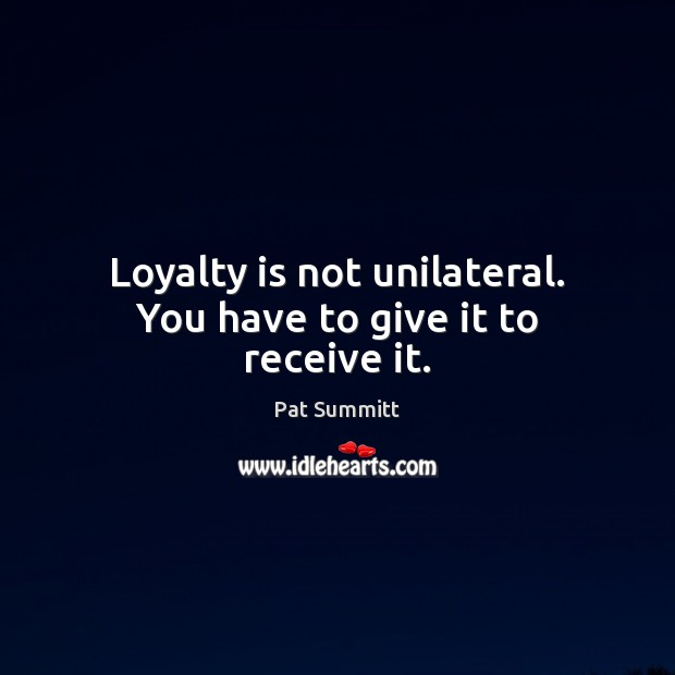 Loyalty is not unilateral. You have to give it to receive it. Loyalty Quotes Image