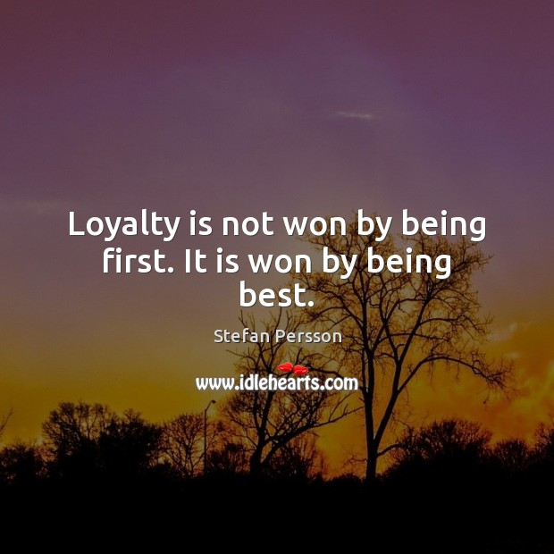 Loyalty is not won by being first. It is won by being best. Loyalty Quotes Image