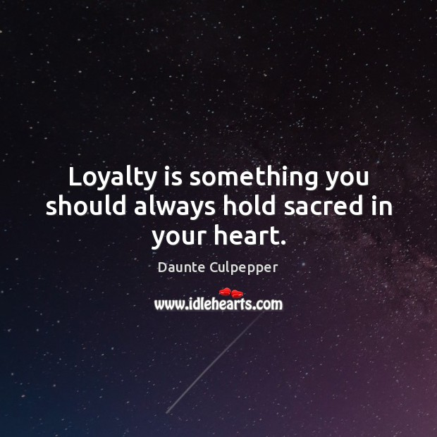 Loyalty is something you should always hold sacred in your heart. Loyalty Quotes Image