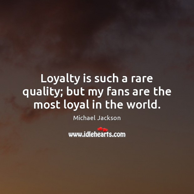 Image, Loyalty is such a rare quality; but my fans are the most loyal in the world.