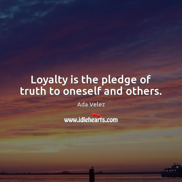 Loyalty is the pledge of truth to oneself and others. Loyalty Quotes Image