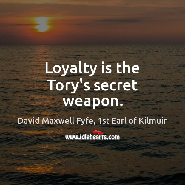 Loyalty is the Tory's secret weapon. Loyalty Quotes Image