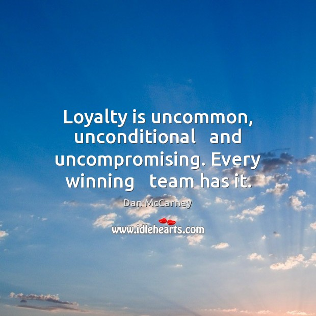 Loyalty is uncommon, unconditional   and uncompromising. Every winning   team has it. Loyalty Quotes Image