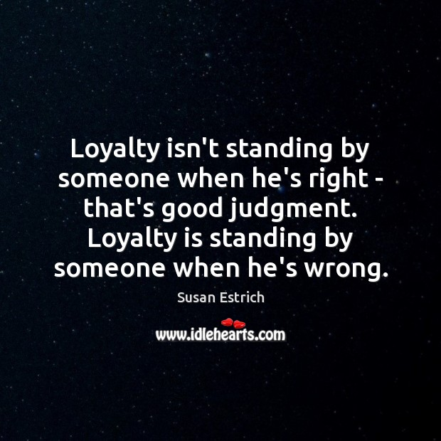 Loyalty isn't standing by someone when he's right – that's good judgment. Loyalty Quotes