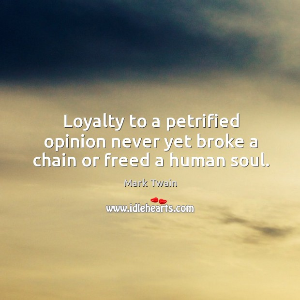 Image, Loyalty to a petrified opinion never yet broke a chain or freed a human soul.