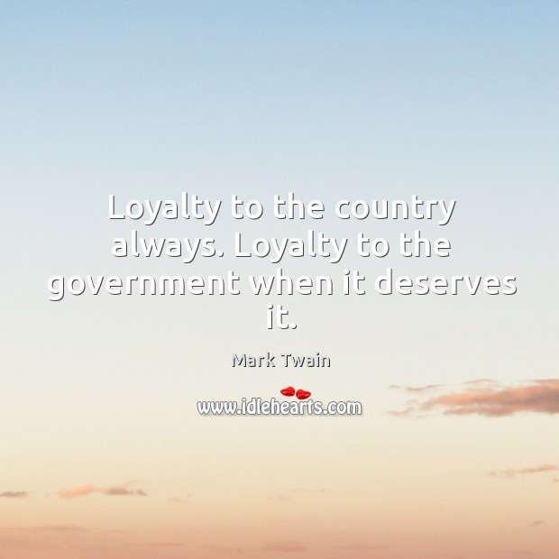Loyalty to the country always. Loyalty to the government when it deserves it. Loyalty Quotes Image