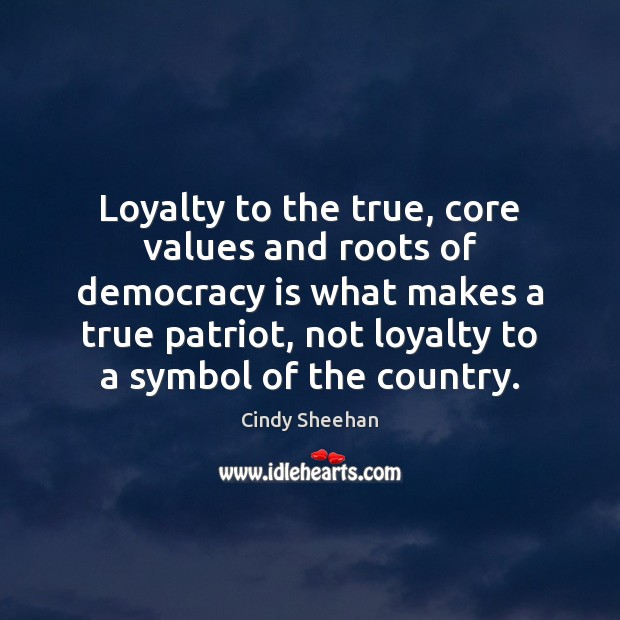 Loyalty to the true, core values and roots of democracy is what Cindy Sheehan Picture Quote