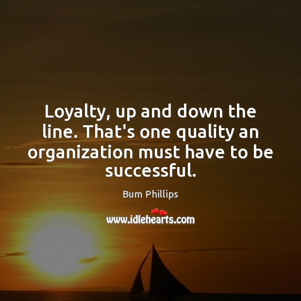 Loyalty, up and down the line. That's one quality an organization must Image