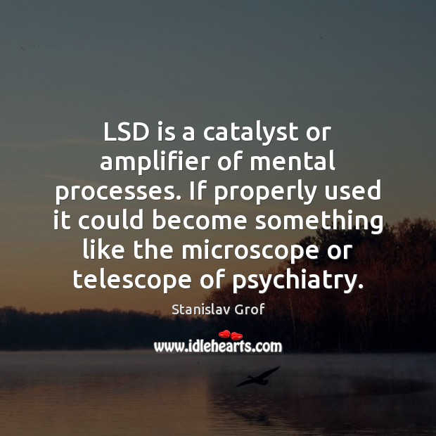LSD is a catalyst or amplifier of mental processes. If properly used Stanislav Grof Picture Quote
