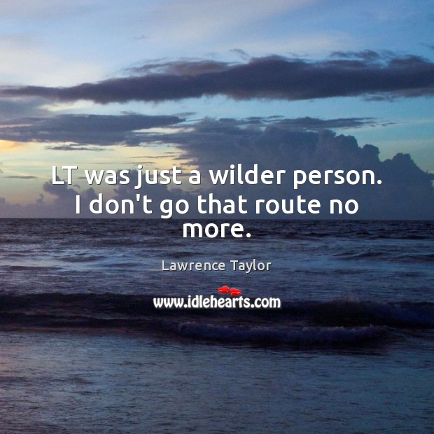 LT was just a wilder person. I don't go that route no more. Lawrence Taylor Picture Quote