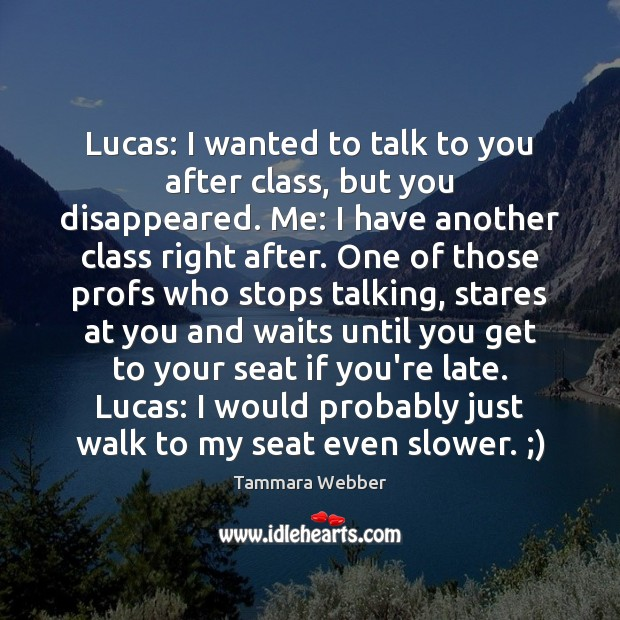Lucas: I wanted to talk to you after class, but you disappeared. Tammara Webber Picture Quote