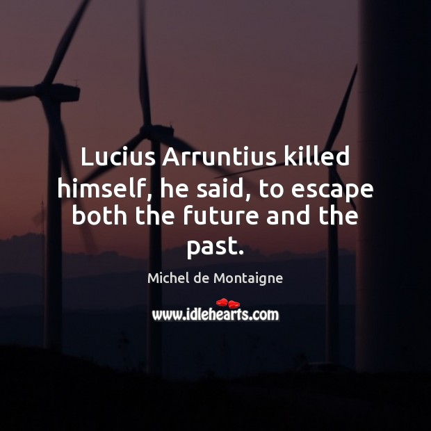Image, Lucius Arruntius killed himself, he said, to escape both the future and the past.