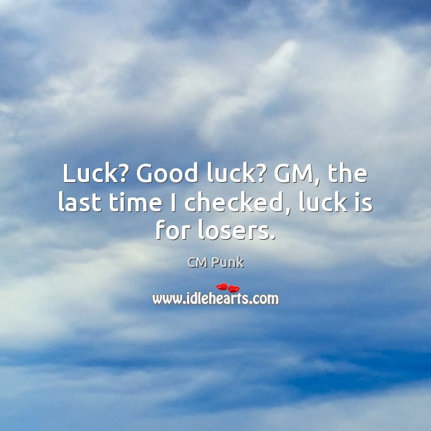 Image, Luck? Good luck? GM, the last time I checked, luck is for losers.