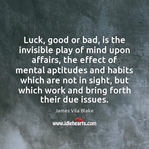 Image, Luck, good or bad, is the invisible play of mind upon affairs,