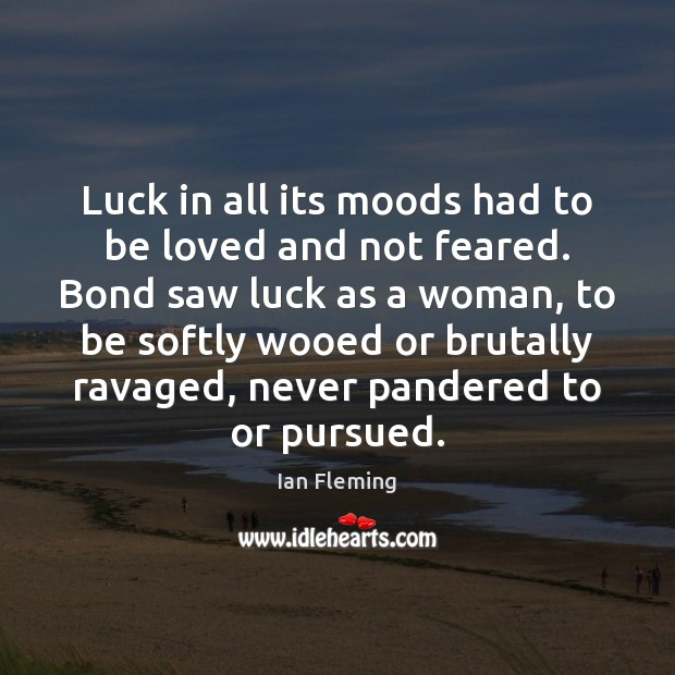 Luck in all its moods had to be loved and not feared. Image