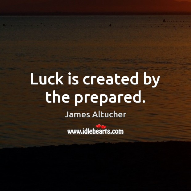 Luck is created by the prepared. James Altucher Picture Quote