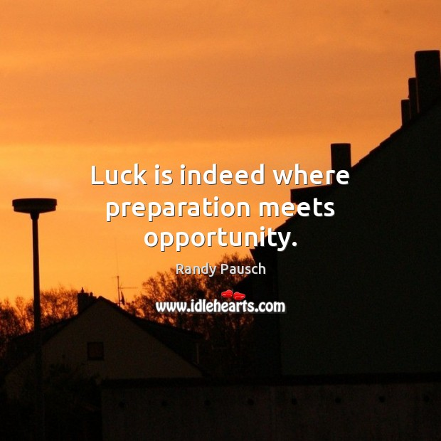 Luck is indeed where preparation meets opportunity. Randy Pausch Picture Quote