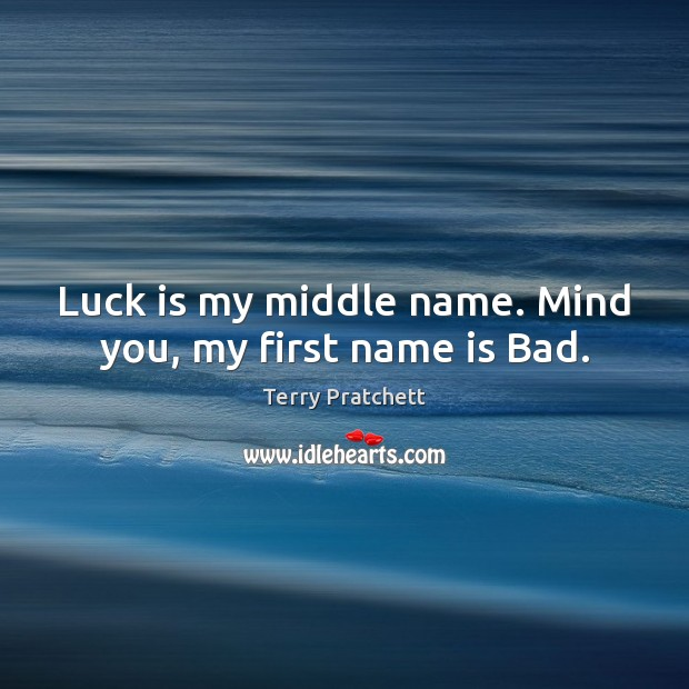 Luck is my middle name. Mind you, my first name is Bad. Image