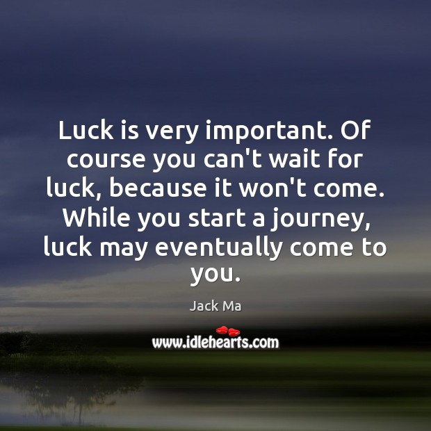 Luck is very important. Of course you can't wait for luck, because Jack Ma Picture Quote