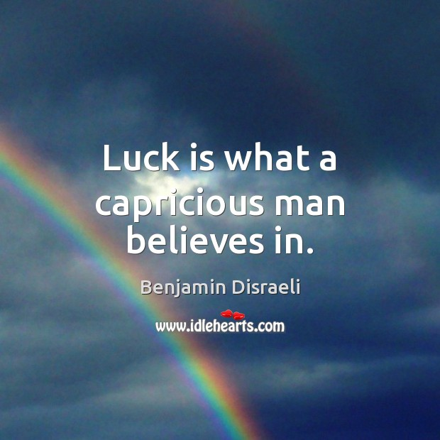 Luck is what a capricious man believes in. Benjamin Disraeli Picture Quote