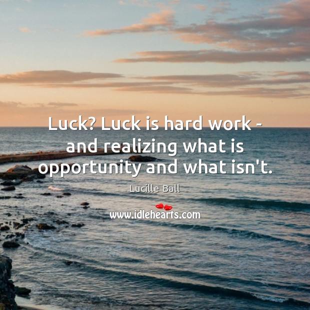 Image, Luck? Luck is hard work – and realizing what is opportunity and what isn't.