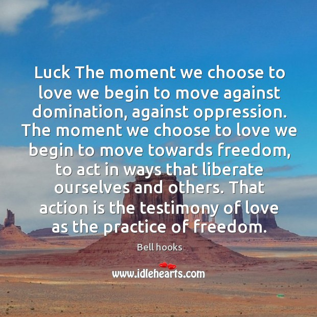 Image, Luck the moment we choose to love we begin to move against domination, against oppression.