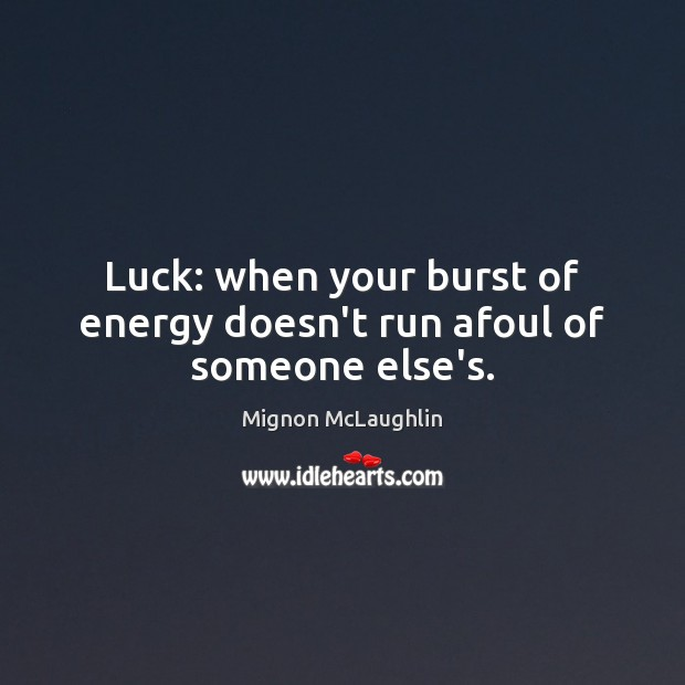 Luck: when your burst of energy doesn't run afoul of someone else's. Mignon McLaughlin Picture Quote