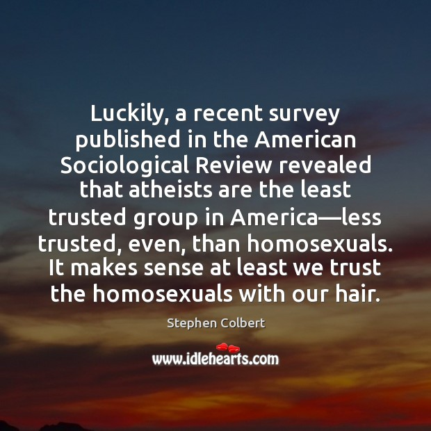 Luckily, a recent survey published in the American Sociological Review revealed that Stephen Colbert Picture Quote
