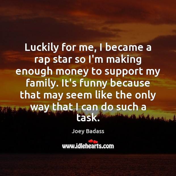 Luckily for me, I became a rap star so I'm making enough Image