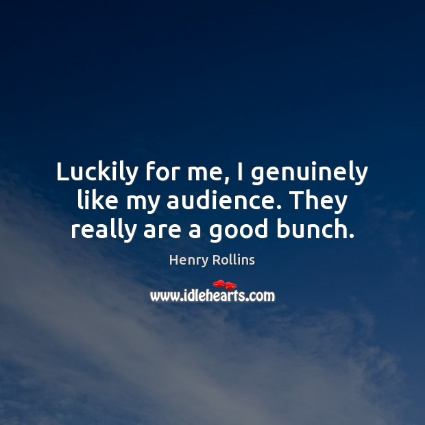 Image, Luckily for me, I genuinely like my audience. They really are a good bunch.