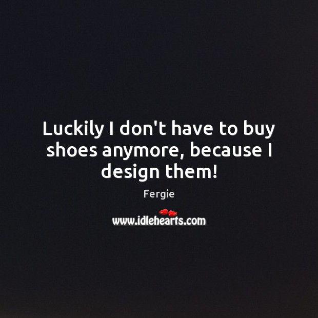 Image, Luckily I don't have to buy shoes anymore, because I design them!