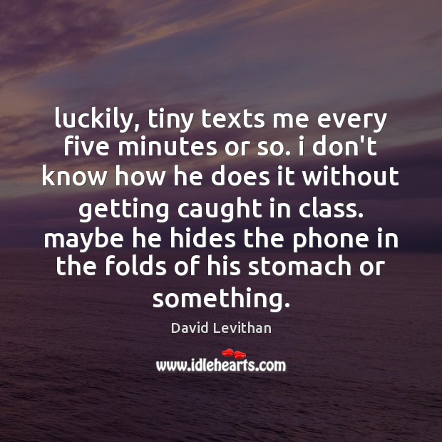 Luckily, tiny texts me every five minutes or so. i don't know David Levithan Picture Quote